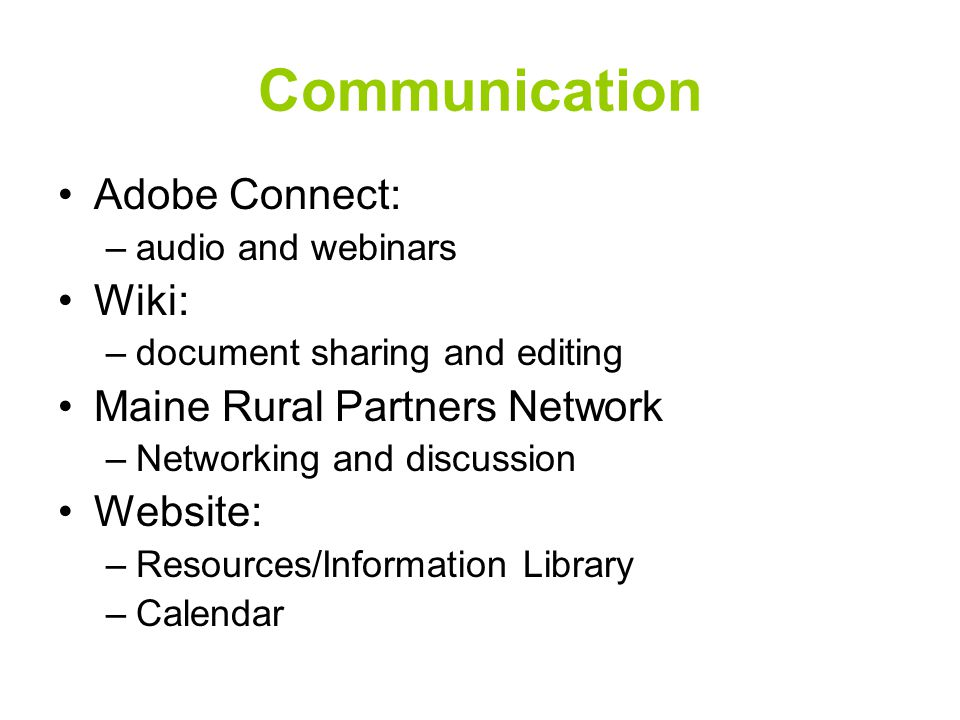 Communication Adobe Connect: –audio and webinars Wiki: –document sharing and editing Maine Rural Partners Network –Networking and discussion Website: –Resources/Information Library –Calendar
