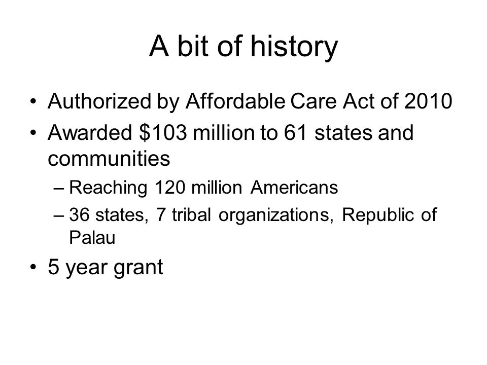 A bit of history Authorized by Affordable Care Act of 2010 Awarded $103 million to 61 states and communities –Reaching 120 million Americans –36 states, 7 tribal organizations, Republic of Palau 5 year grant