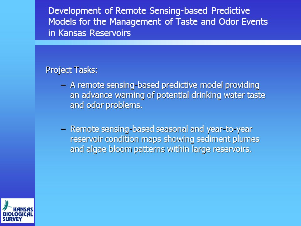 Development of Remote Sensing-based Predictive Models for the Management of Taste and Odor Events in Kansas Reservoirs Project Tasks: –A remote sensing-based predictive model providing an advance warning of potential drinking water taste and odor problems.
