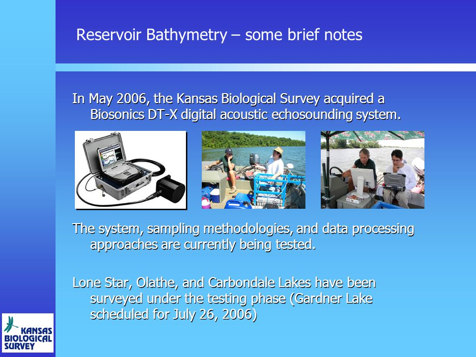 Reservoir Bathymetry – some brief notes In May 2006, the Kansas Biological Survey acquired a Biosonics DT-X digital acoustic echosounding system.
