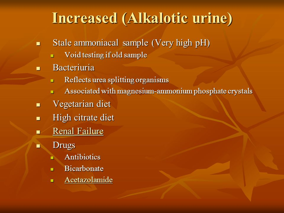 Increased (Alkalotic urine) Stale ammoniacal sample (Very high pH) Stale ammoniacal sample (Very high pH) Void testing if old sample Void testing if old sample Bacteriuria Bacteriuria Reflects urea splitting organisms Reflects urea splitting organisms Associated with magnesium-ammonium phosphate crystals Associated with magnesium-ammonium phosphate crystals Vegetarian diet Vegetarian diet High citrate diet High citrate diet Renal Failure Renal Failure Renal Failure Renal Failure Drugs Drugs Antibiotics Antibiotics Bicarbonate Bicarbonate Acetazolamide Acetazolamide Acetazolamide