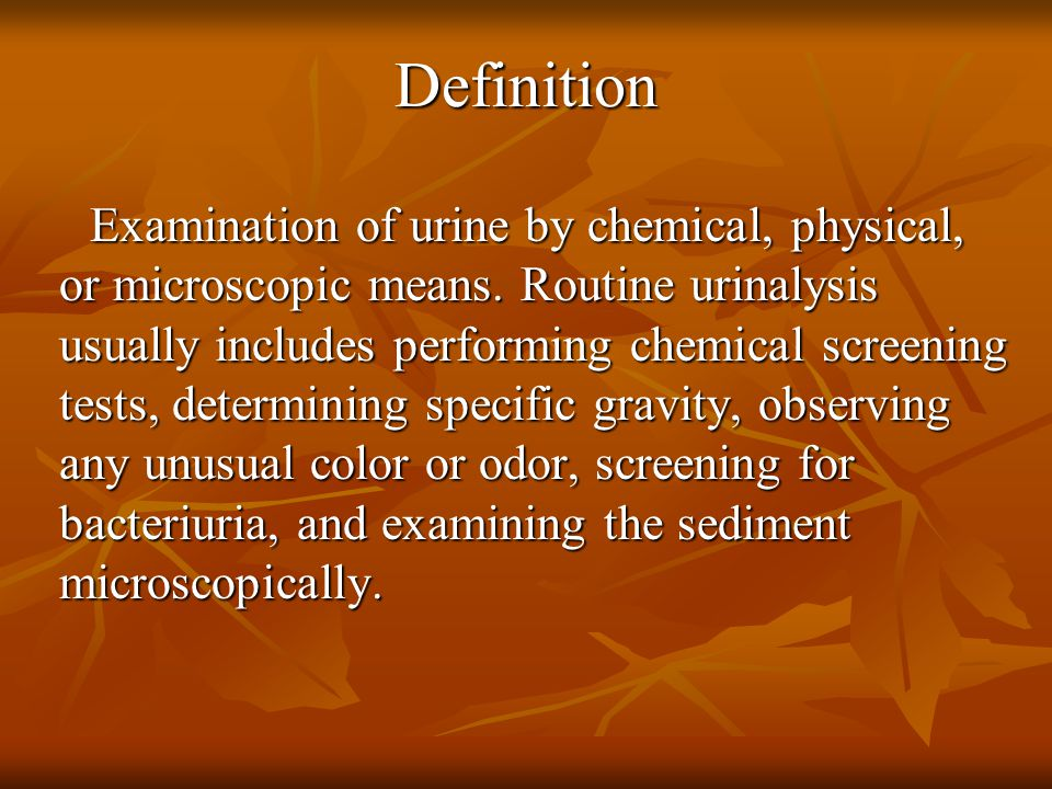 Definition Examination of urine by chemical, physical, or microscopic means.