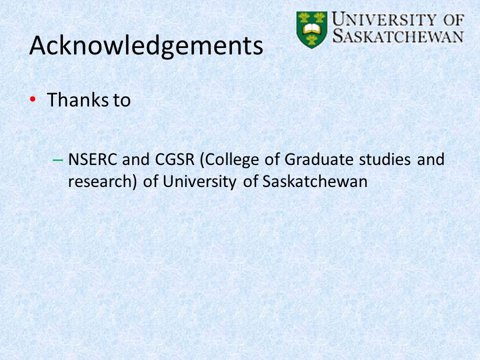 Acknowledgements Thanks to – NSERC and CGSR (College of Graduate studies and research) of University of Saskatchewan