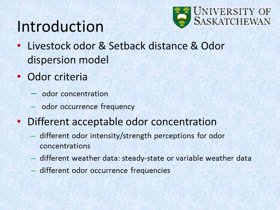Introduction Livestock odor & Setback distance & Odor dispersion model Odor criteria – odor concentration – odor occurrence frequency Different acceptable odor concentration – different odor intensity/strength perceptions for odor concentrations – different weather data: steady-state or variable weather data – different odor occurrence frequencies