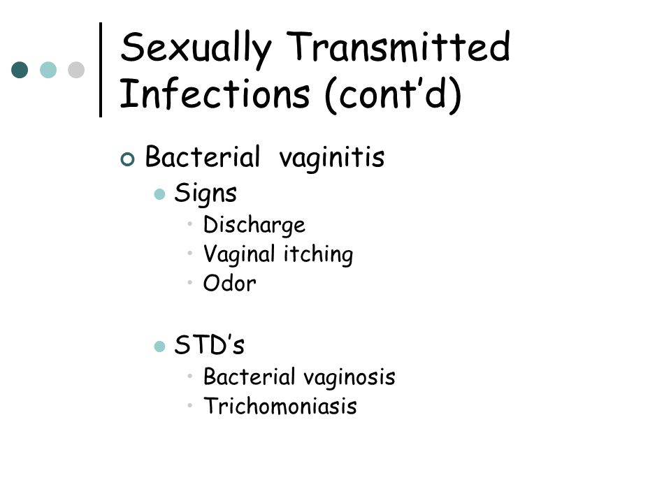 Bacterial vaginitis Signs Discharge Vaginal itching Odor STD's Bacterial vaginosis Trichomoniasis Sexually Transmitted Infections (cont'd)