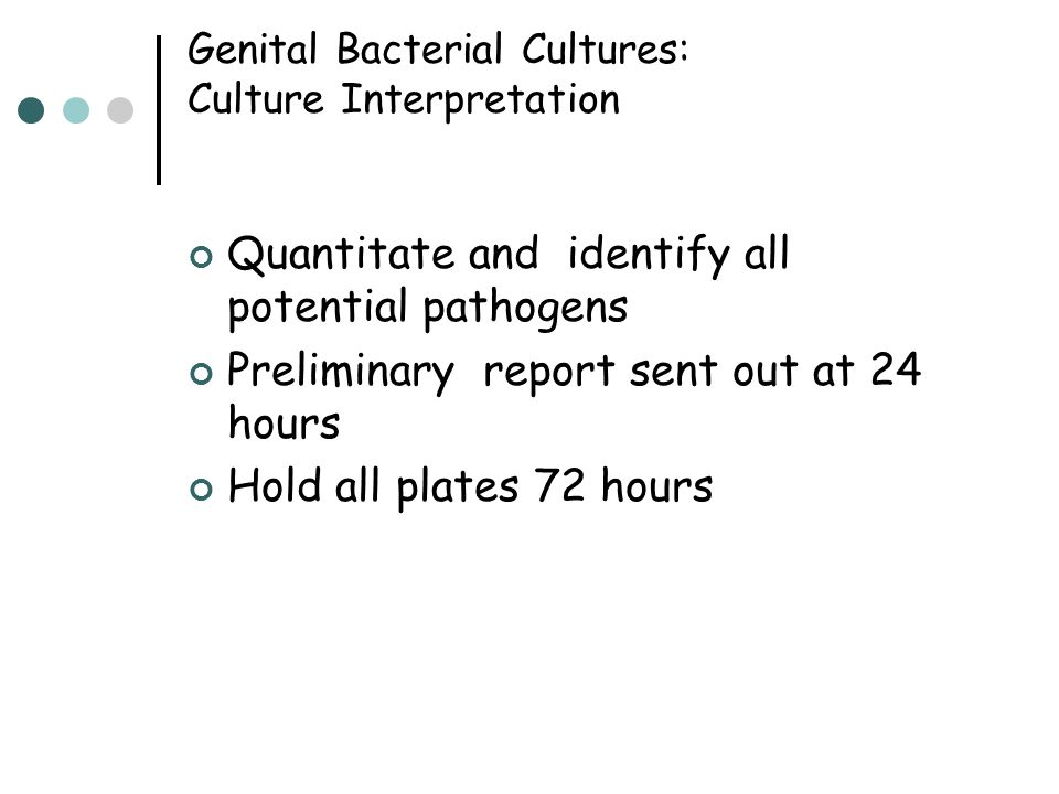 Genital Bacterial Cultures: Culture Interpretation Quantitate and identify all potential pathogens Preliminary report sent out at 24 hours Hold all pl