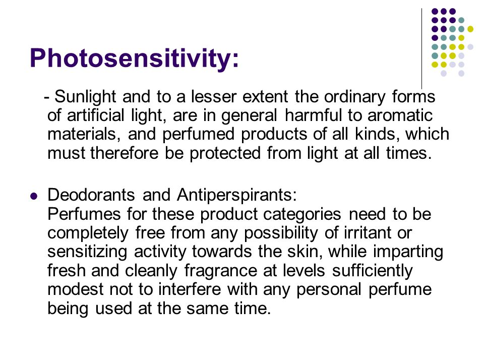 Photosensitivity: - Sunlight and to a lesser extent the ordinary forms of artificial light, are in general harmful to aromatic materials, and perfumed products of all kinds, which must therefore be protected from light at all times.