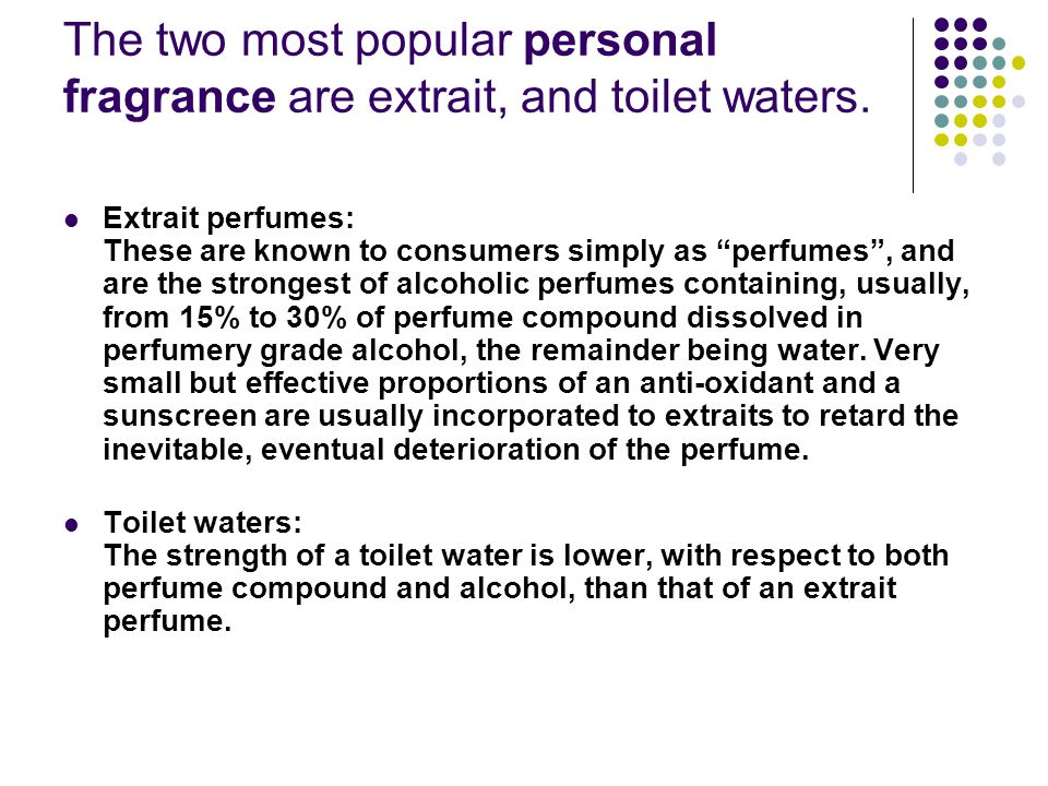 The two most popular personal fragrance are extrait, and toilet waters.