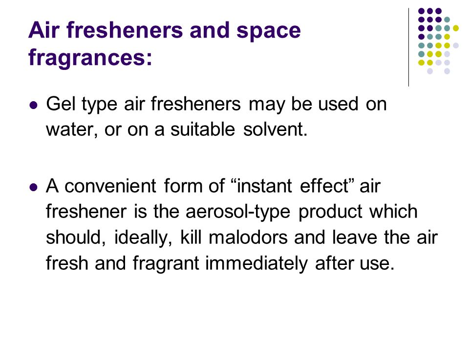 Air fresheners and space fragrances: Gel type air fresheners may be used on water, or on a suitable solvent.