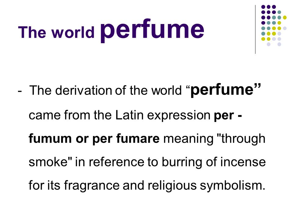 The world perfume - The derivation of the world perfume came from the Latin expression per - fumum or per fumare meaning through smoke in reference to burring of incense for its fragrance and religious symbolism.