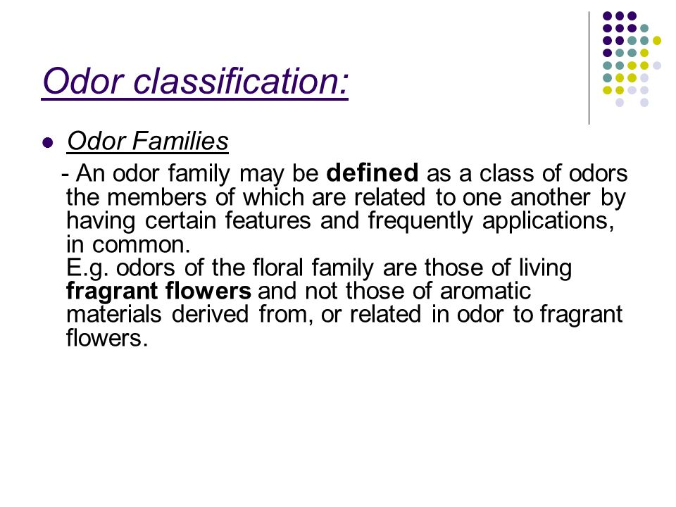 Odor classification: Odor Families - An odor family may be defined as a class of odors the members of which are related to one another by having certain features and frequently applications, in common.