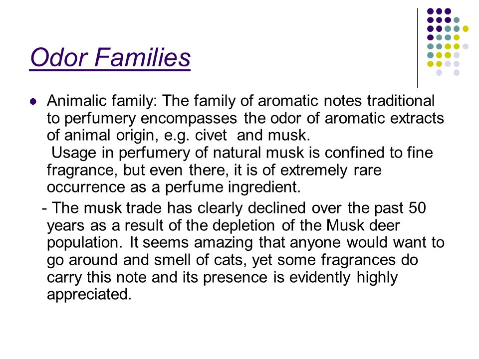 Odor Families Animalic family: The family of aromatic notes traditional to perfumery encompasses the odor of aromatic extracts of animal origin, e.g.