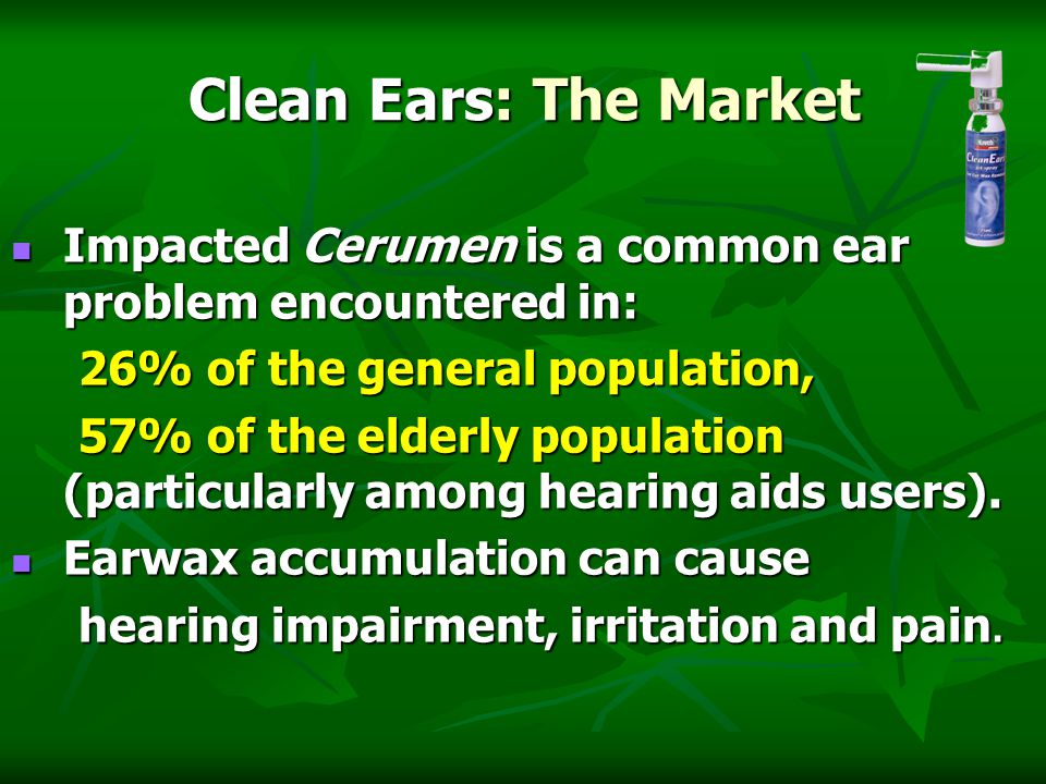 Clean Ears: The Market Impacted Cerumen is a common ear problem encountered in: Impacted Cerumen is a common ear problem encountered in: 26% of the general population, 26% of the general population, 57% of the elderly population (particularly among hearing aids users).