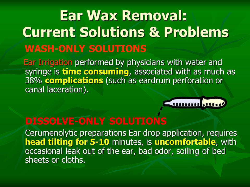 Ear Wax Removal: Current Solutions & Problems WASH-ONLY SOLUTIONS Ear Irrigation performed by physicians with water and syringe is time consuming, associated with as much as 38% complications (such as eardrum perforation or canal laceration).