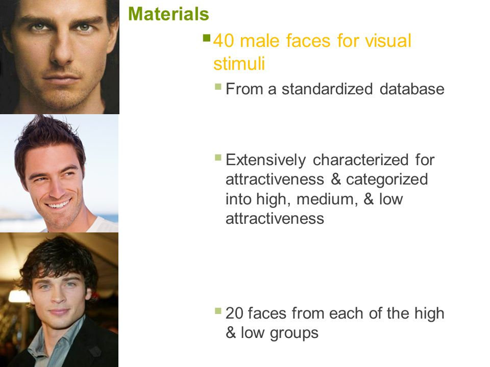 Materials  40 male faces for visual stimuli  From a standardized database  Extensively characterized for attractiveness & categorized into high, me