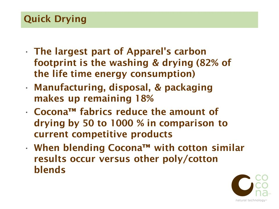 Quick Drying The largest part of Apparel s carbon footprint is the washing & drying (82% of the life time energy consumption) ‏ Manufacturing, disposal, & packaging makes up remaining 18% Cocona™ fabrics reduce the amount of drying by 50 to 1000 % in comparison to current competitive products When blending Cocona™ with cotton similar results occur versus other poly/cotton blends