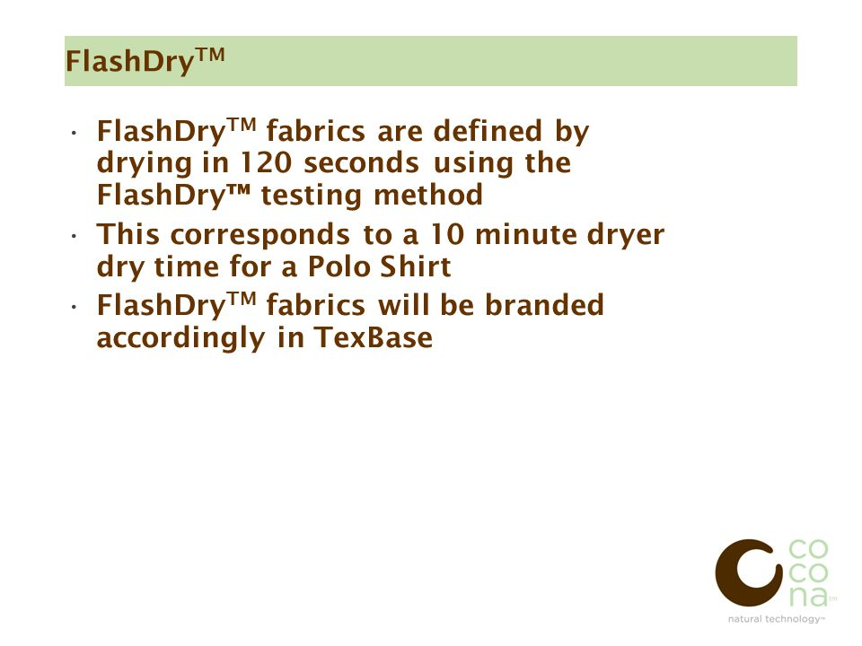 FlashDry TM FlashDry TM fabrics are defined by drying in 120 seconds using the FlashDry™ testing method This corresponds to a 10 minute dryer dry time for a Polo Shirt FlashDry TM fabrics will be branded accordingly in TexBase