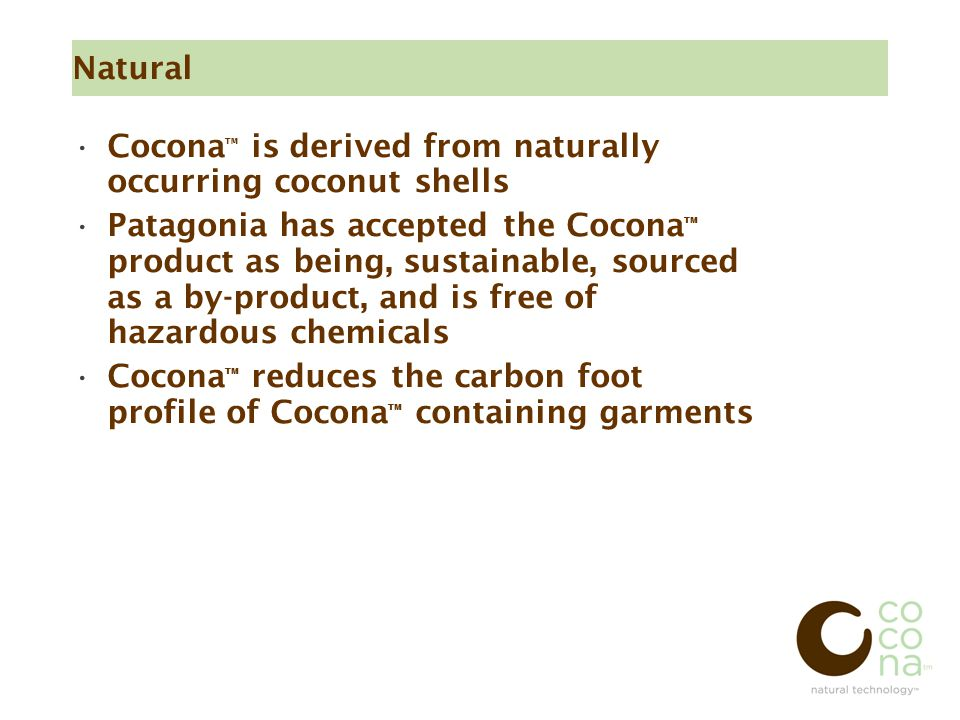Natural Cocona ™ is derived from naturally occurring coconut shells Patagonia has accepted the Cocona ™ product as being, sustainable, sourced as a by-product, and is free of hazardous chemicals Cocona ™ reduces the carbon foot profile of Cocona ™ containing garments