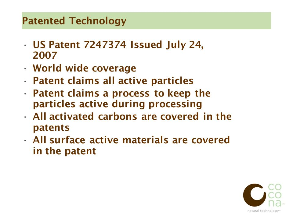 Patented Technology US Patent 7247374 Issued July 24, 2007 World wide coverage Patent claims all active particles Patent claims a process to keep the particles active during processing All activated carbons are covered in the patents All surface active materials are covered in the patent