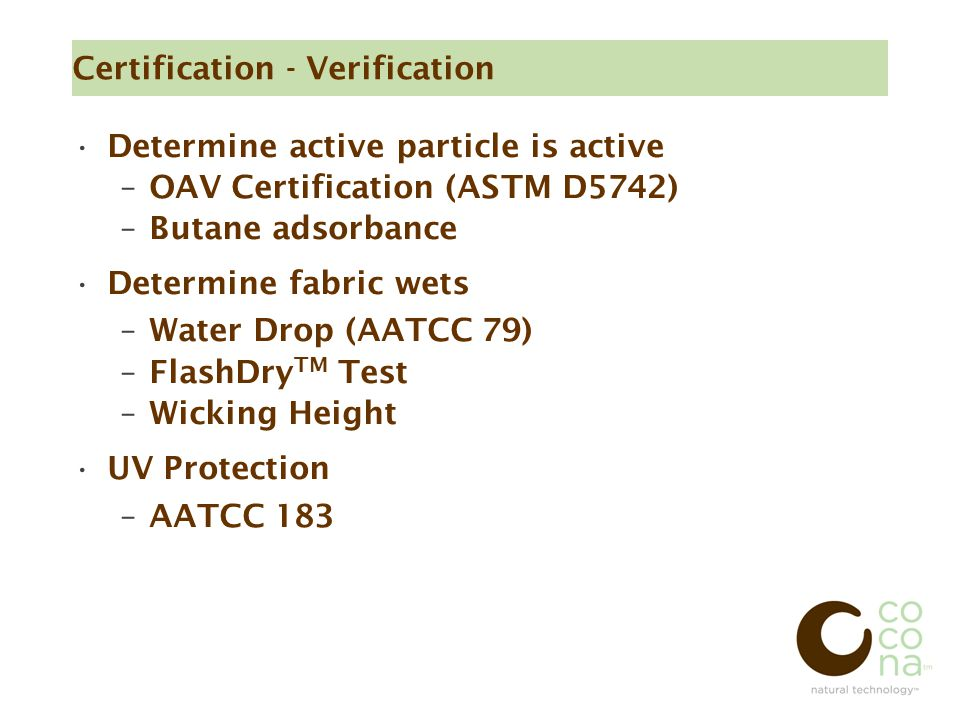 Certification - Verification Determine active particle is active –OAV Certification (ASTM D5742) ‏ –Butane adsorbance Determine fabric wets –Water Drop (AATCC 79) ‏ –FlashDry TM Test –Wicking Height UV Protection –AATCC 183