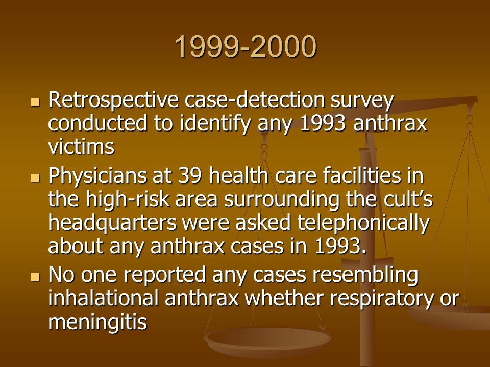1999-2000 Retrospective case-detection survey conducted to identify any 1993 anthrax victims Retrospective case-detection survey conducted to identify any 1993 anthrax victims Physicians at 39 health care facilities in the high-risk area surrounding the cult's headquarters were asked telephonically about any anthrax cases in 1993.