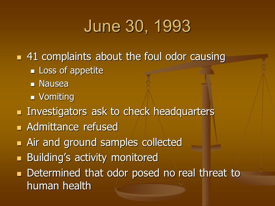 June 30, 1993 41 complaints about the foul odor causing 41 complaints about the foul odor causing Loss of appetite Loss of appetite Nausea Nausea Vomiting Vomiting Investigators ask to check headquarters Investigators ask to check headquarters Admittance refused Admittance refused Air and ground samples collected Air and ground samples collected Building's activity monitored Building's activity monitored Determined that odor posed no real threat to human health Determined that odor posed no real threat to human health