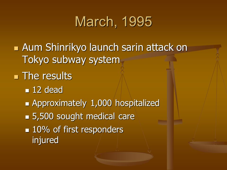 March, 1995 Aum Shinrikyo launch sarin attack on Tokyo subway system Aum Shinrikyo launch sarin attack on Tokyo subway system The results The results 12 dead 12 dead Approximately 1,000 hospitalized Approximately 1,000 hospitalized 5,500 sought medical care 5,500 sought medical care 10% of first responders injured 10% of first responders injured