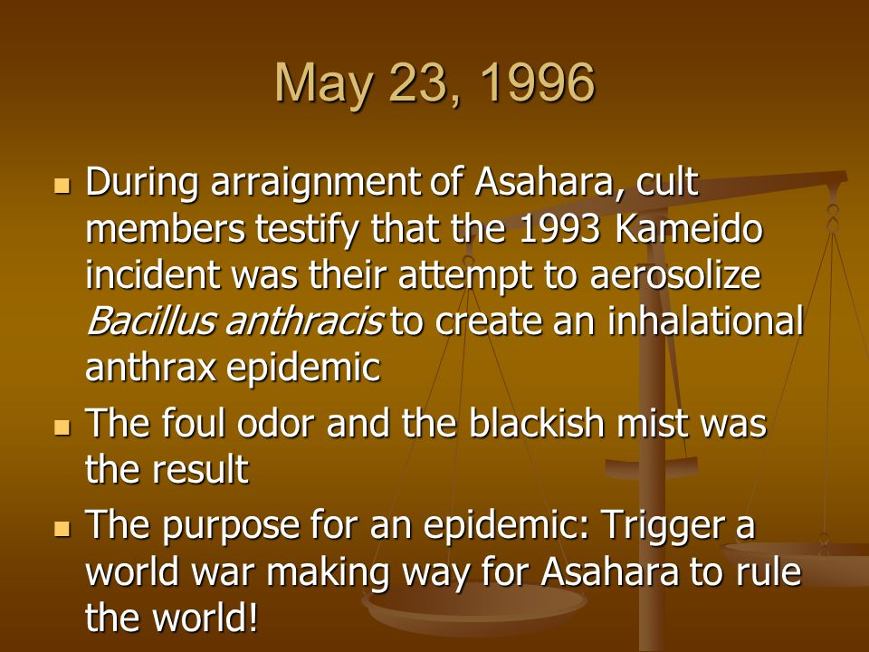 May 23, 1996 During arraignment of Asahara, cult members testify that the 1993 Kameido incident was their attempt to aerosolize Bacillus anthracis to create an inhalational anthrax epidemic During arraignment of Asahara, cult members testify that the 1993 Kameido incident was their attempt to aerosolize Bacillus anthracis to create an inhalational anthrax epidemic The foul odor and the blackish mist was the result The foul odor and the blackish mist was the result The purpose for an epidemic: Trigger a world war making way for Asahara to rule the world.
