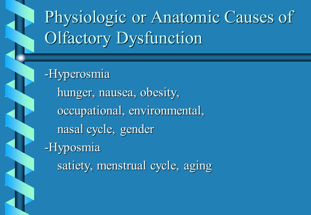Physiologic or Anatomic Causes of Olfactory Dysfunction -Hyperosmia hunger, nausea, obesity, hunger, nausea, obesity, occupational, environmental, occupational, environmental, nasal cycle, gender nasal cycle, gender-Hyposmia satiety, menstrual cycle, aging satiety, menstrual cycle, aging