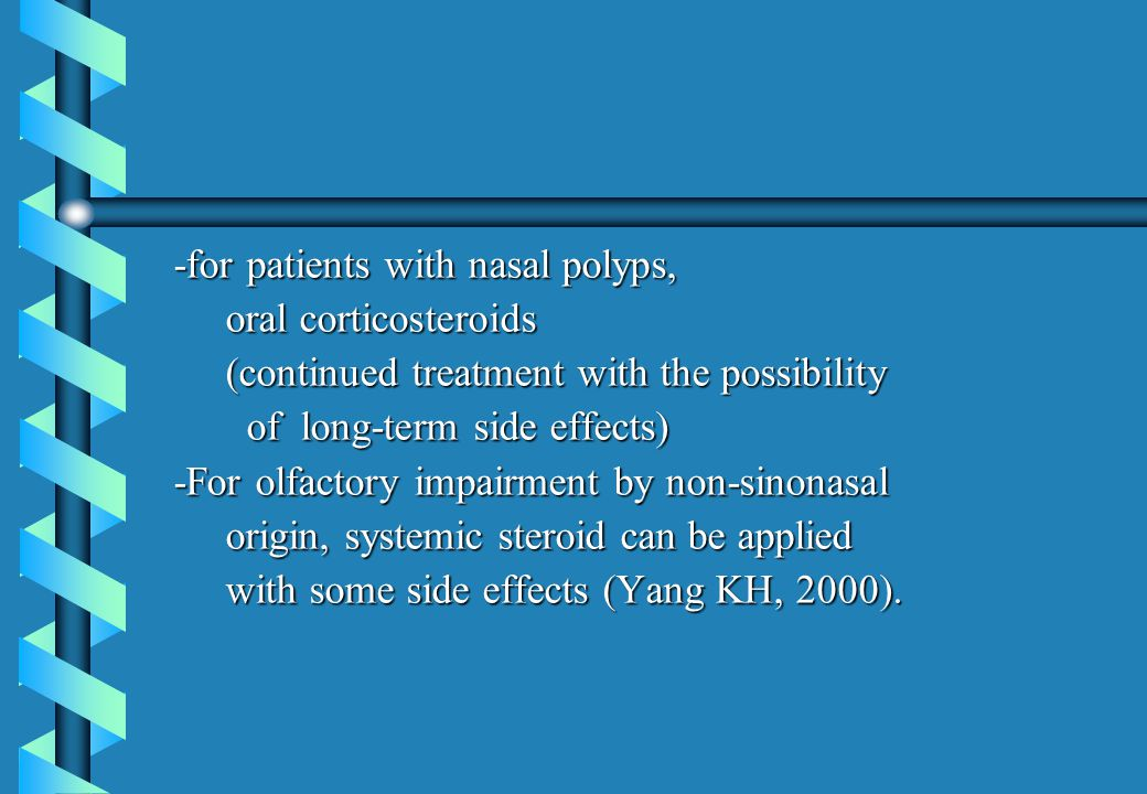 -for patients with nasal polyps, -for patients with nasal polyps, oral corticosteroids oral corticosteroids (continued treatment with the possibility (continued treatment with the possibility of long-term side effects) of long-term side effects) -For olfactory impairment by non-sinonasal -For olfactory impairment by non-sinonasal origin, systemic steroid can be applied origin, systemic steroid can be applied with some side effects (Yang KH, 2000).