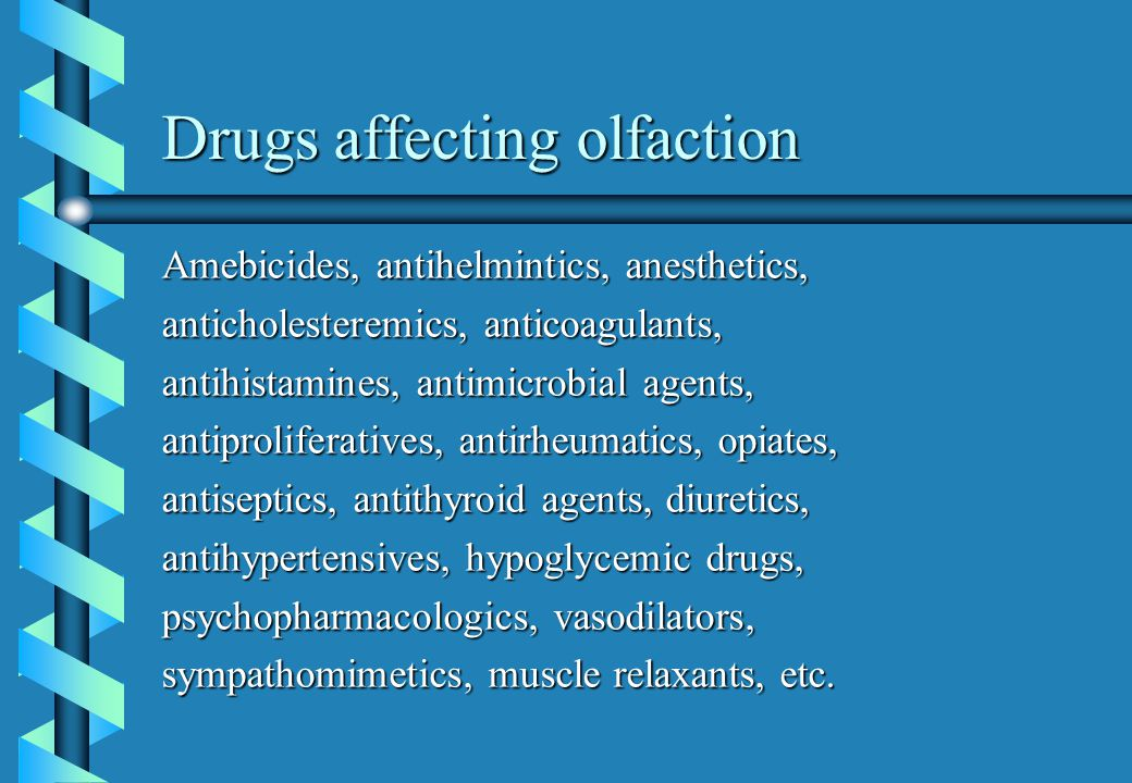 Drugs affecting olfaction Amebicides, antihelmintics, anesthetics, anticholesteremics, anticoagulants, antihistamines, antimicrobial agents, antiproliferatives, antirheumatics, opiates, antiseptics, antithyroid agents, diuretics, antihypertensives, hypoglycemic drugs, psychopharmacologics, vasodilators, sympathomimetics, muscle relaxants, etc.