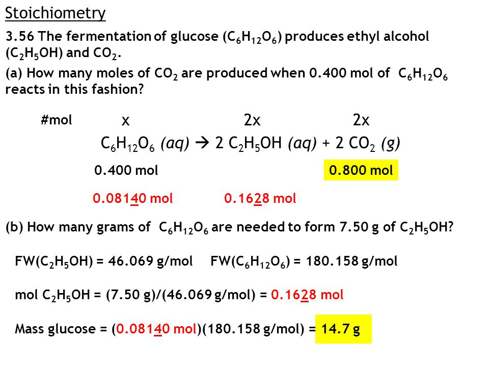 Stoichiometry 3.56 The fermentation of glucose (C 6 H 12 O 6 ) produces ethyl alcohol (C 2 H 5 OH) and CO 2.