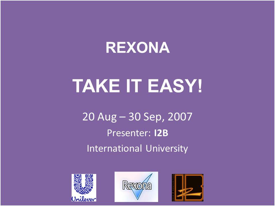 REXONA TAKE IT EASY! 20 Aug – 30 Sep, 2007 Presenter: I2B International University