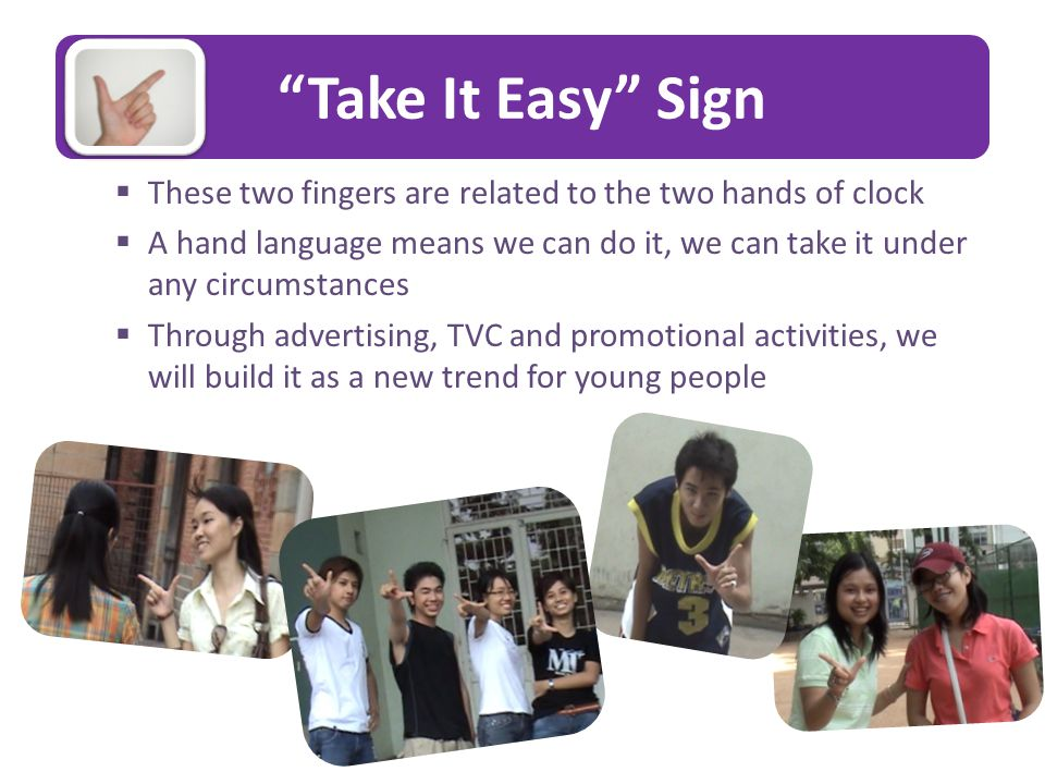 Take It Easy Sign  These two fingers are related to the two hands of clock  A hand language means we can do it, we can take it under any circumstances  Through advertising, TVC and promotional activities, we will build it as a new trend for young people