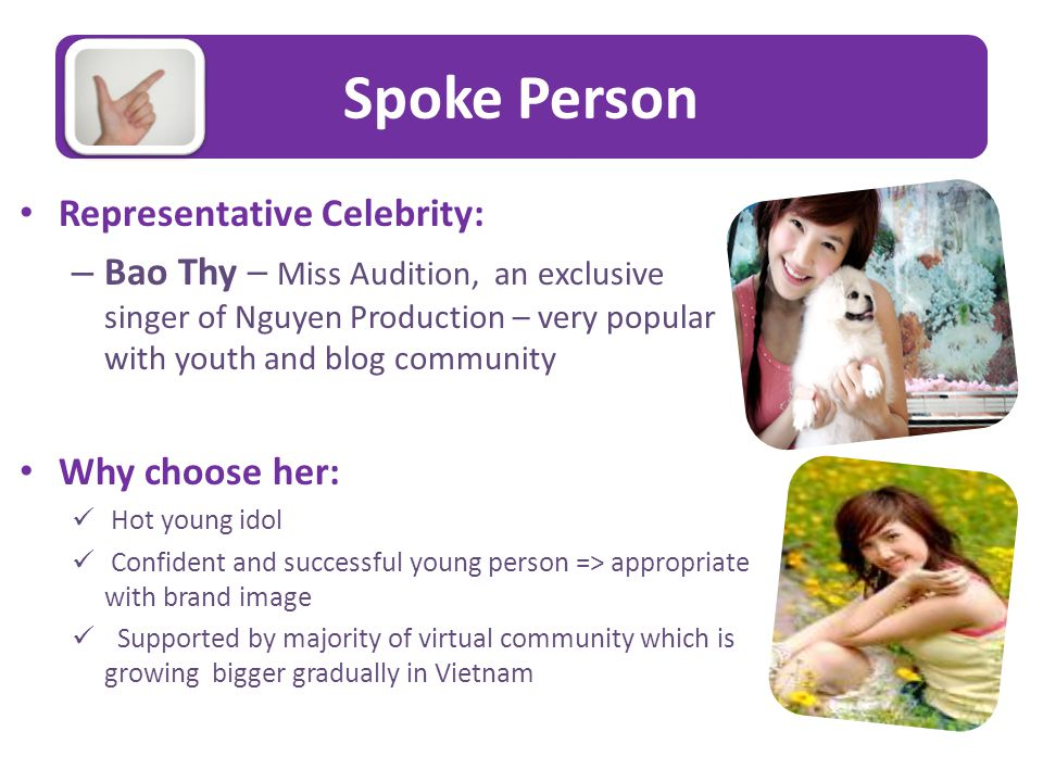 Spoke Person Representative Celebrity: – Bao Thy – Miss Audition, an exclusive singer of Nguyen Production – very popular with youth and blog community Why choose her: Hot young idol Confident and successful young person => appropriate with brand image Supported by majority of virtual community which is growing bigger gradually in Vietnam
