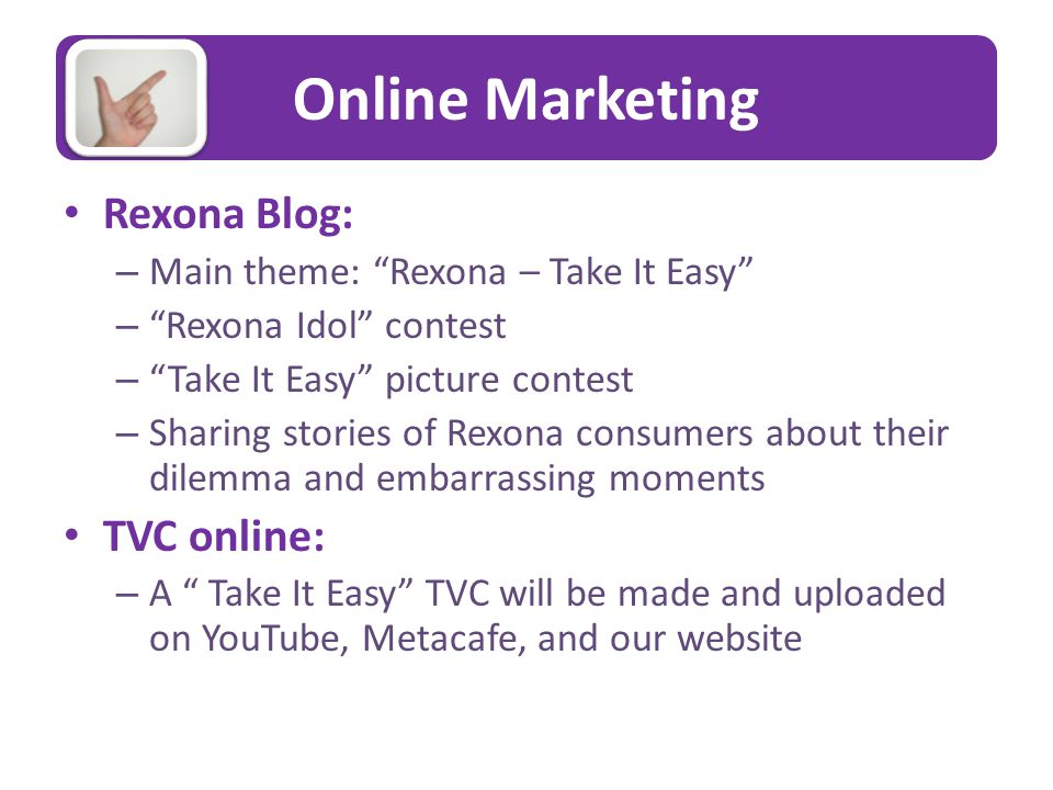 Online Marketing Rexona Blog: – Main theme: Rexona – Take It Easy – Rexona Idol contest – Take It Easy picture contest – Sharing stories of Rexona consumers about their dilemma and embarrassing moments TVC online: – A Take It Easy TVC will be made and uploaded on YouTube, Metacafe, and our website