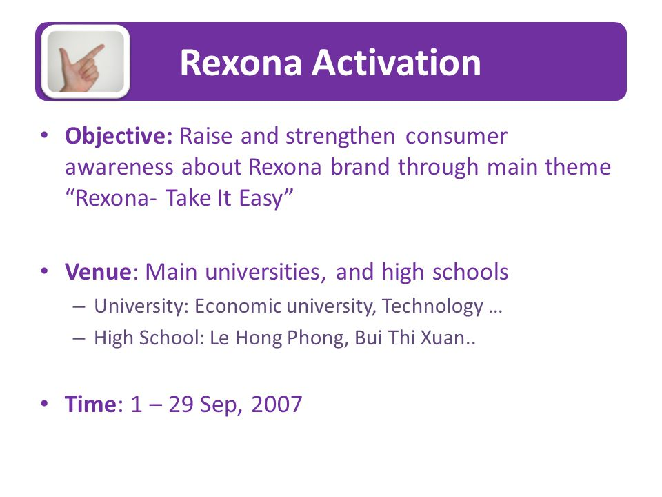 Rexona Activation Objective: Raise and strengthen consumer awareness about Rexona brand through main theme Rexona- Take It Easy Venue: Main universities, and high schools – University: Economic university, Technology … – High School: Le Hong Phong, Bui Thi Xuan..