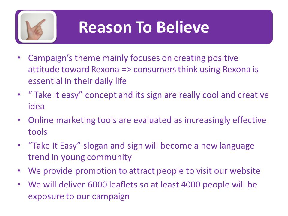 Reason To Believe Campaign's theme mainly focuses on creating positive attitude toward Rexona => consumers think using Rexona is essential in their daily life Take it easy concept and its sign are really cool and creative idea Online marketing tools are evaluated as increasingly effective tools Take It Easy slogan and sign will become a new language trend in young community We provide promotion to attract people to visit our website We will deliver 6000 leaflets so at least 4000 people will be exposure to our campaign