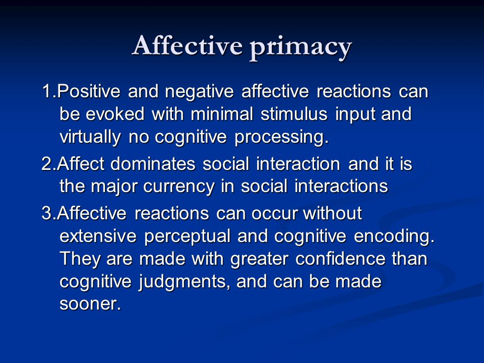 Affective primacy 1.Positive and negative affective reactions can be evoked with minimal stimulus input and virtually no cognitive processing.
