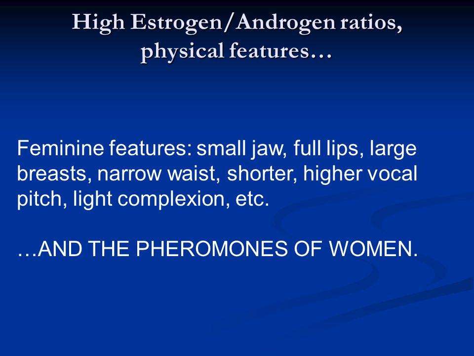 High Estrogen/Androgen ratios, physical features… Feminine features: small jaw, full lips, large breasts, narrow waist, shorter, higher vocal pitch, light complexion, etc.
