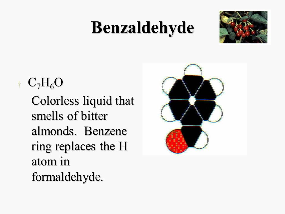 Benzaldehyde † C 7 H 6 O Colorless liquid that smells of bitter almonds.