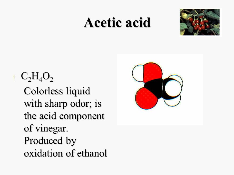 Acetic acid † C 2 H 4 O 2 Colorless liquid with sharp odor; is the acid component of vinegar.