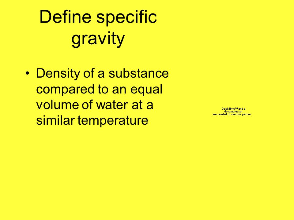 Define specific gravity Density of a substance compared to an equal volume of water at a similar temperature