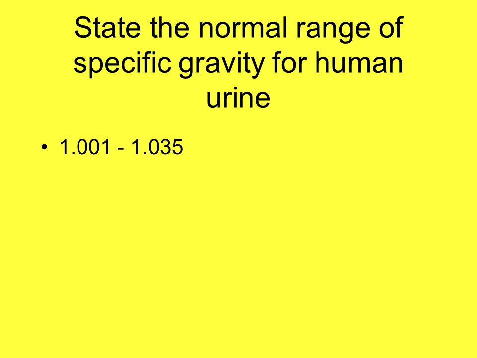 State the normal range of specific gravity for human urine 1.001 - 1.035