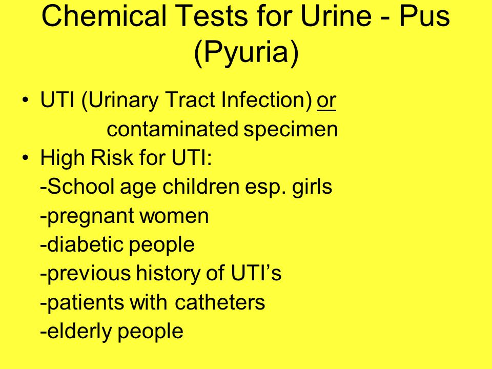 Chemical Tests for Urine - Pus (Pyuria) UTI (Urinary Tract Infection) or contaminated specimen High Risk for UTI: -School age children esp. girls -pre
