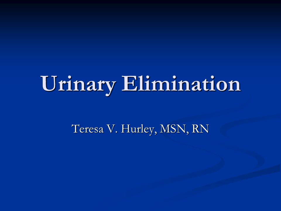 Urinary Elimination Teresa V. Hurley, MSN, RN