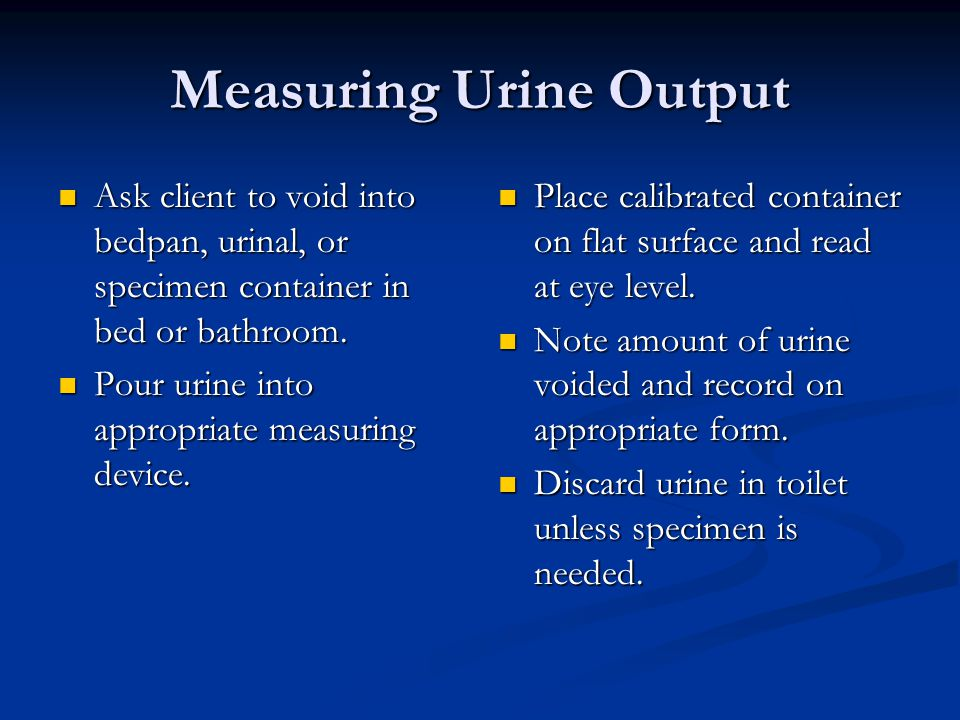 Measuring Urine Output Ask client to void into bedpan, urinal, or specimen container in bed or bathroom.
