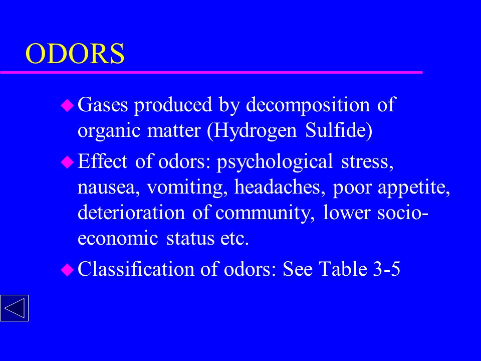 ODORS u Gases produced by decomposition of organic matter (Hydrogen Sulfide) u Effect of odors: psychological stress, nausea, vomiting, headaches, poor appetite, deterioration of community, lower socio- economic status etc.