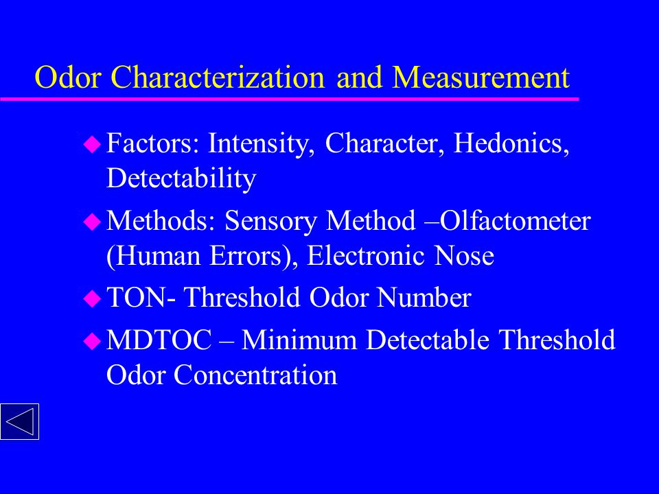 Odor Characterization and Measurement u Factors: Intensity, Character, Hedonics, Detectability u Methods: Sensory Method –Olfactometer (Human Errors), Electronic Nose u TON- Threshold Odor Number u MDTOC – Minimum Detectable Threshold Odor Concentration