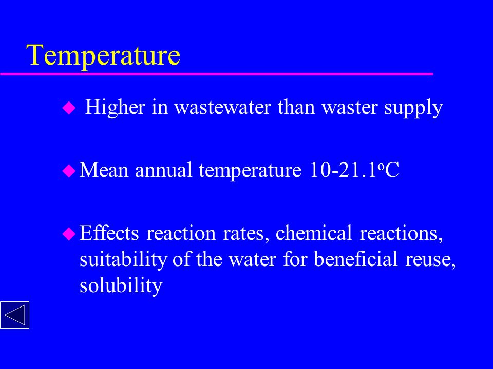 Temperature u Higher in wastewater than waster supply u Mean annual temperature 10-21.1 o C u Effects reaction rates, chemical reactions, suitability of the water for beneficial reuse, solubility